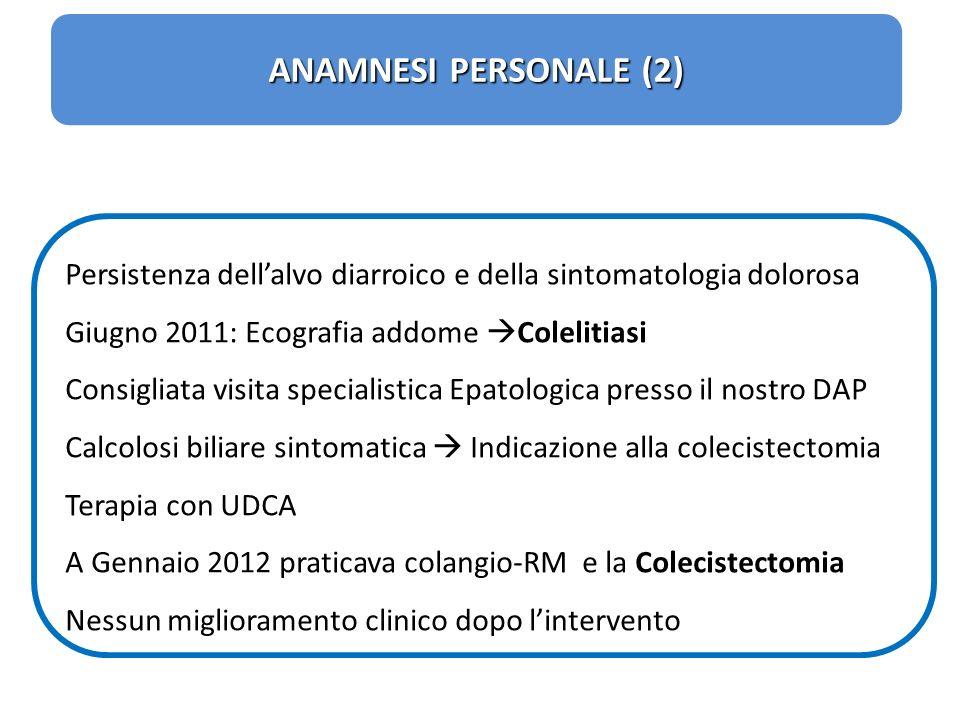 ANAMNESI PERSONALE (2) Persistenza dell'alvo diarroico e della sintomatologia dolorosa. Giugno 2011: Ecografia addome Colelitiasi.