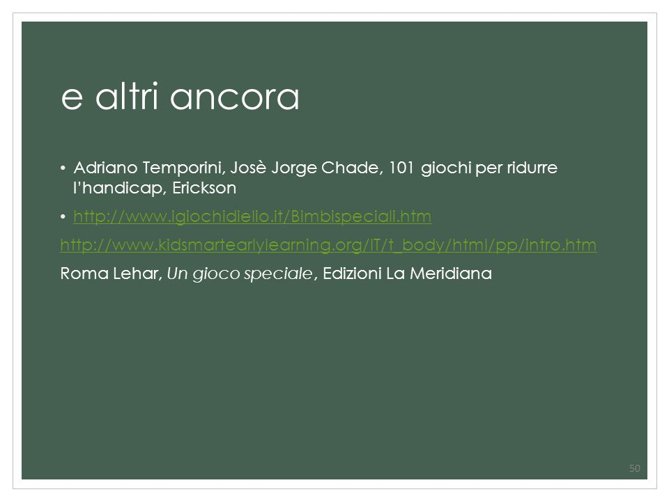 e altri ancora Adriano Temporini, Josè Jorge Chade, 101 giochi per ridurre l'handicap, Erickson. http://www.igiochidielio.it/Bimbispeciali.htm.