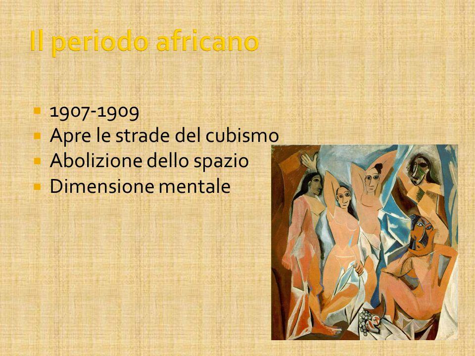 Il periodo africano 1907-1909 Apre le strade del cubismo