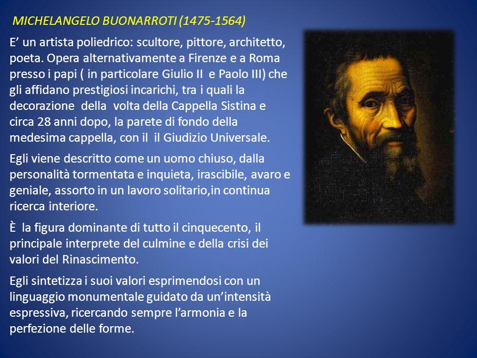 MICHELANGELO BUONARROTI (1475-1564) E' un artista poliedrico: scultore, pittore, architetto, poeta.