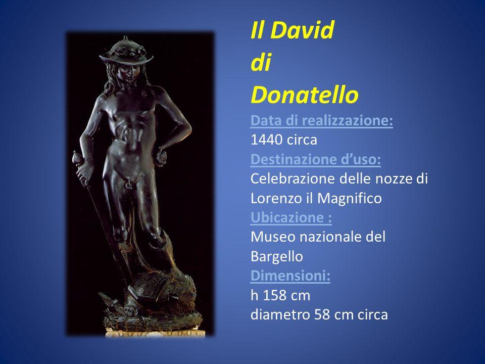 Il David di Donatello Data di realizzazione: 1440 circa Destinazione d'uso: Celebrazione delle nozze di Lorenzo il Magnifico Ubicazione : Museo nazionale del Bargello Dimensioni: h 158 cm diametro 58 cm circa