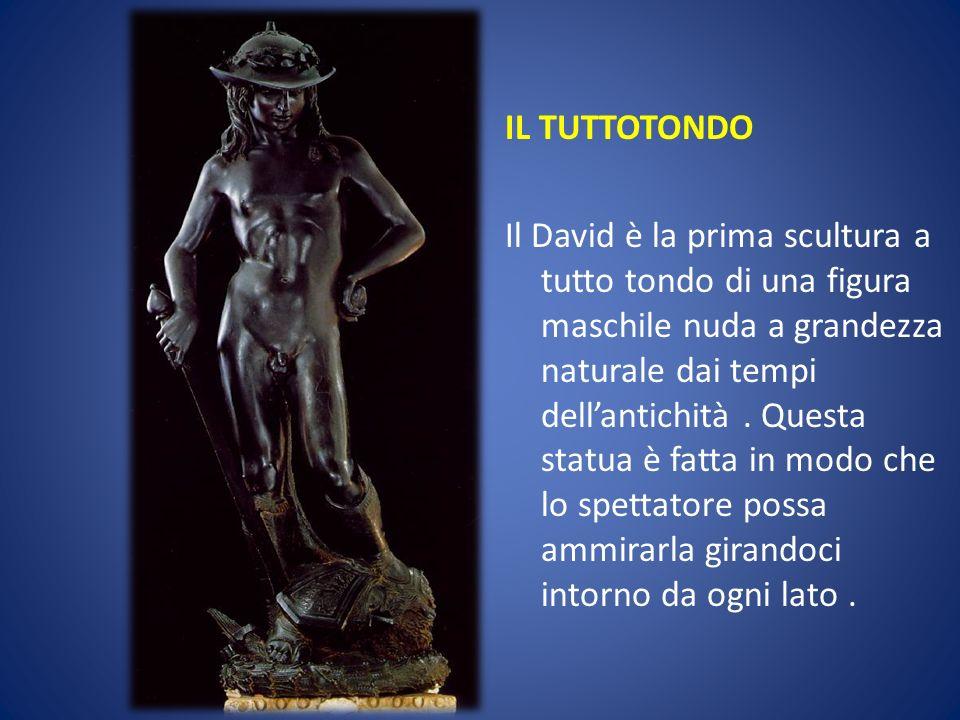 IL TUTTOTONDO Il David è la prima scultura a tutto tondo di una figura maschile nuda a grandezza naturale dai tempi dell'antichità .