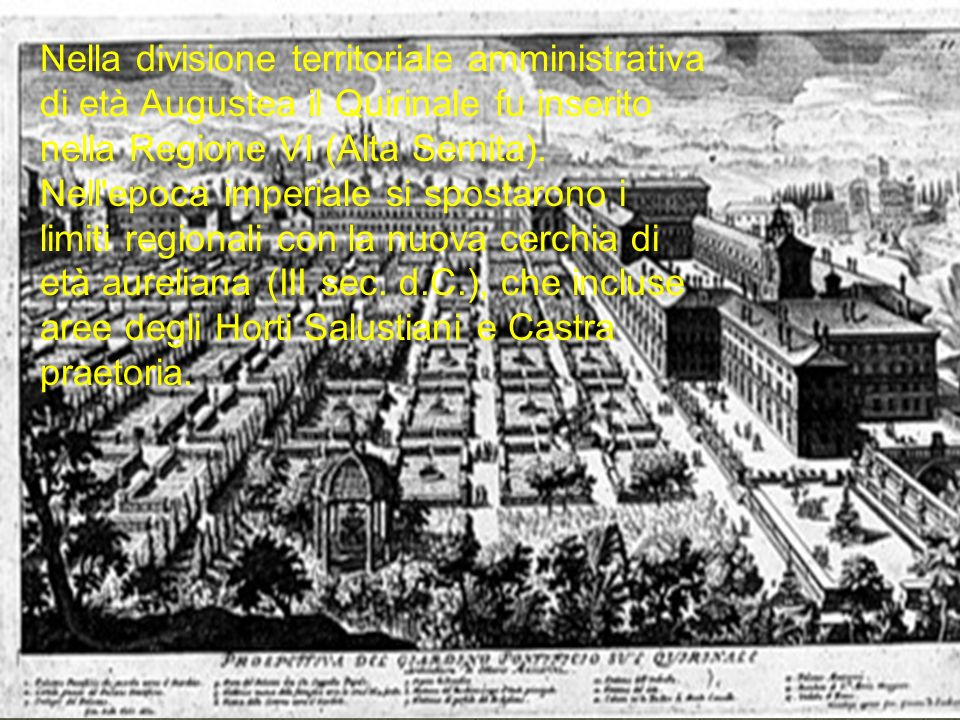 Nella divisione territoriale amministrativa di età Augustea il Quirinale fu inserito nella Regione VI (Alta Semita).
