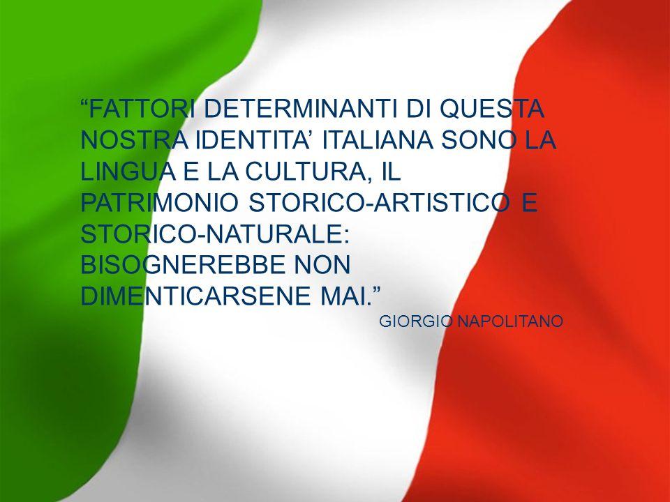 FATTORI DETERMINANTI DI QUESTA NOSTRA IDENTITA' ITALIANA SONO LA LINGUA E LA CULTURA, IL PATRIMONIO STORICO-ARTISTICO E STORICO-NATURALE: BISOGNEREBBE NON DIMENTICARSENE MAI.
