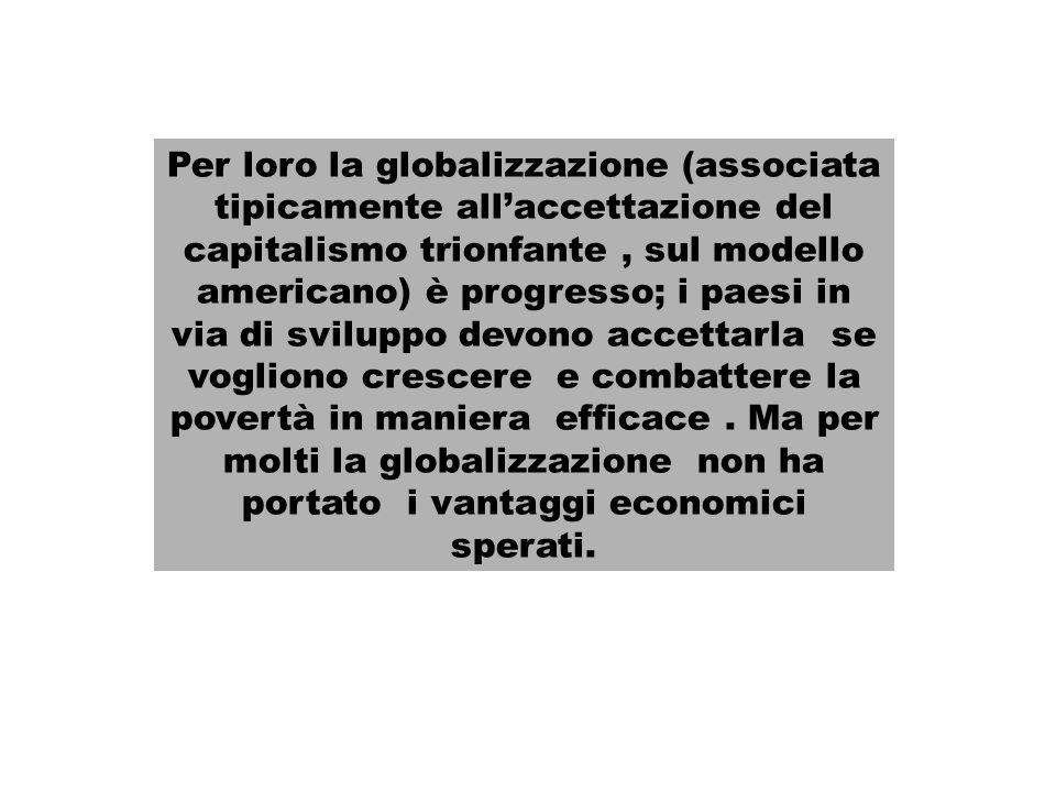 Per loro la globalizzazione (associata tipicamente all'accettazione del capitalismo trionfante , sul modello americano) è progresso; i paesi in via di sviluppo devono accettarla se vogliono crescere e combattere la povertà in maniera efficace .