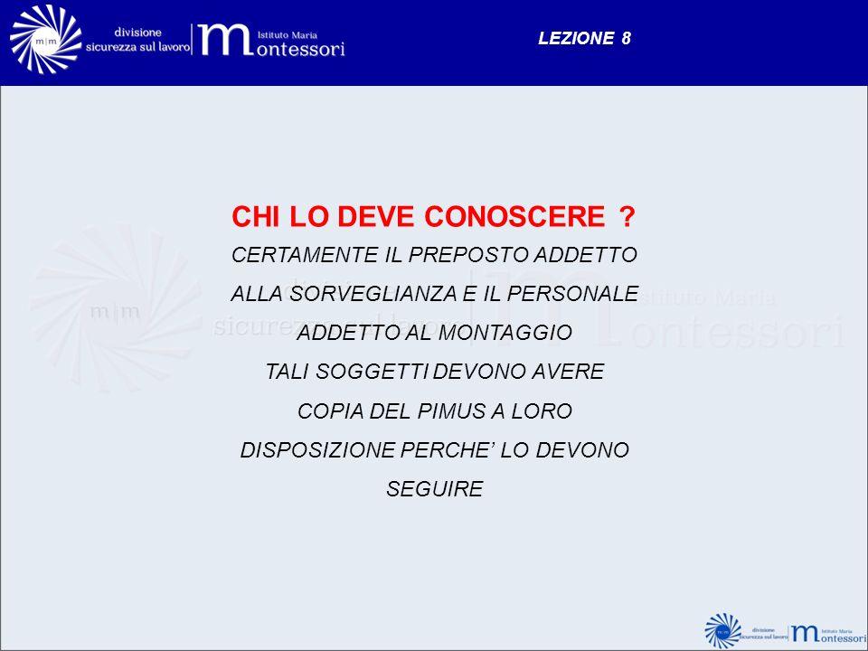 LEZIONE 8 CHI LO DEVE CONOSCERE CERTAMENTE IL PREPOSTO ADDETTO ALLA SORVEGLIANZA E IL PERSONALE ADDETTO AL MONTAGGIO.