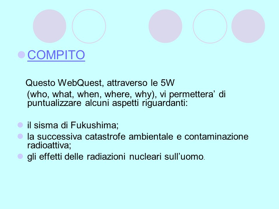 COMPITO Questo WebQuest, attraverso le 5W. (who, what, when, where, why), vi permettera' di puntualizzare alcuni aspetti riguardanti: