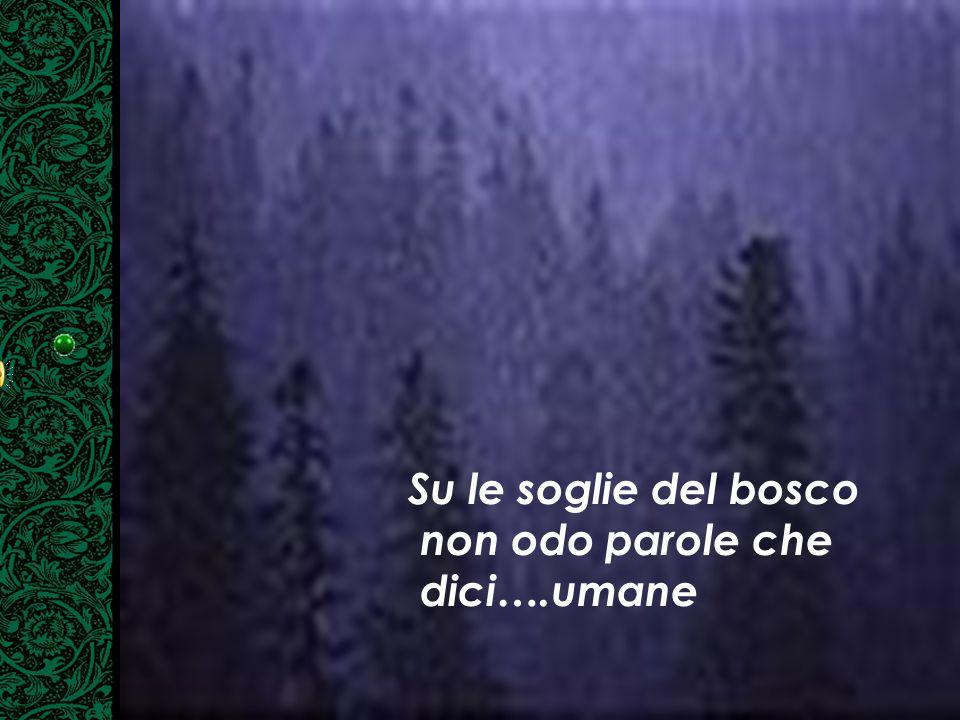 Su le soglie del bosco non odo parole che dici….umane