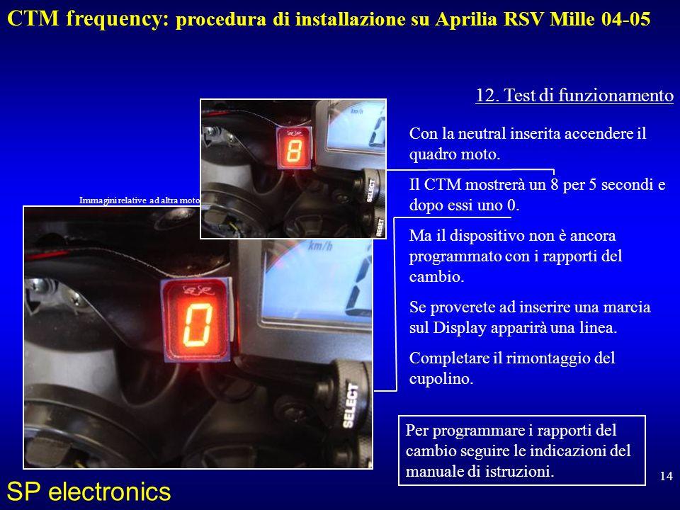 12. Test di funzionamento Con la neutral inserita accendere il quadro moto. Il CTM mostrerà un 8 per 5 secondi e dopo essi uno 0.
