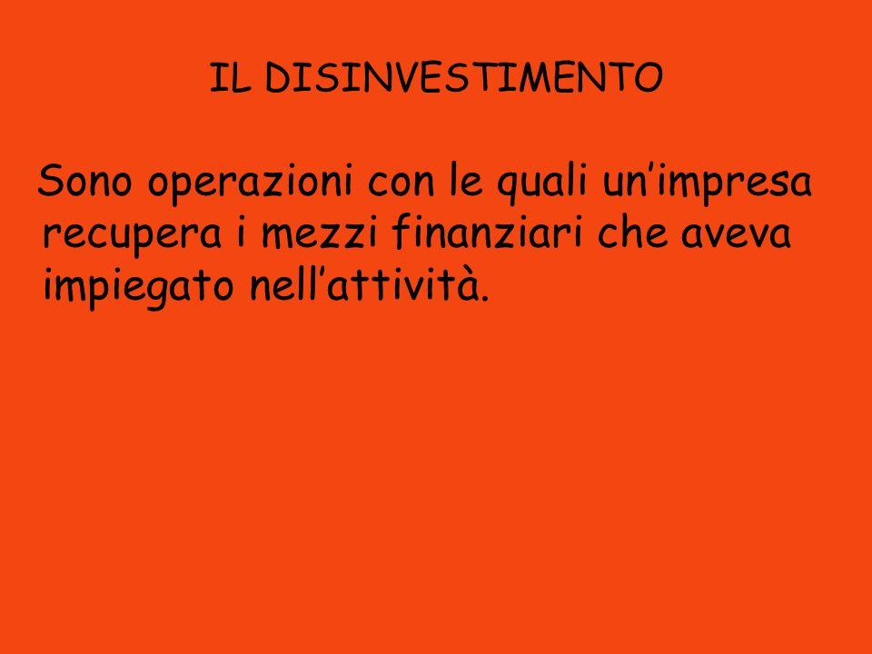 IL DISINVESTIMENTO Sono operazioni con le quali un'impresa recupera i mezzi finanziari che aveva impiegato nell'attività.
