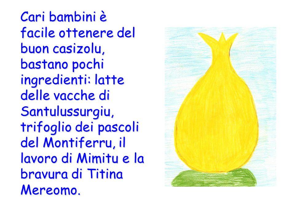 Cari bambini è facile ottenere del buon casizolu, bastano pochi ingredienti: latte delle vacche di Santulussurgiu, trifoglio dei pascoli del Montiferru, il lavoro di Mimitu e la bravura di Titina Mereomo.