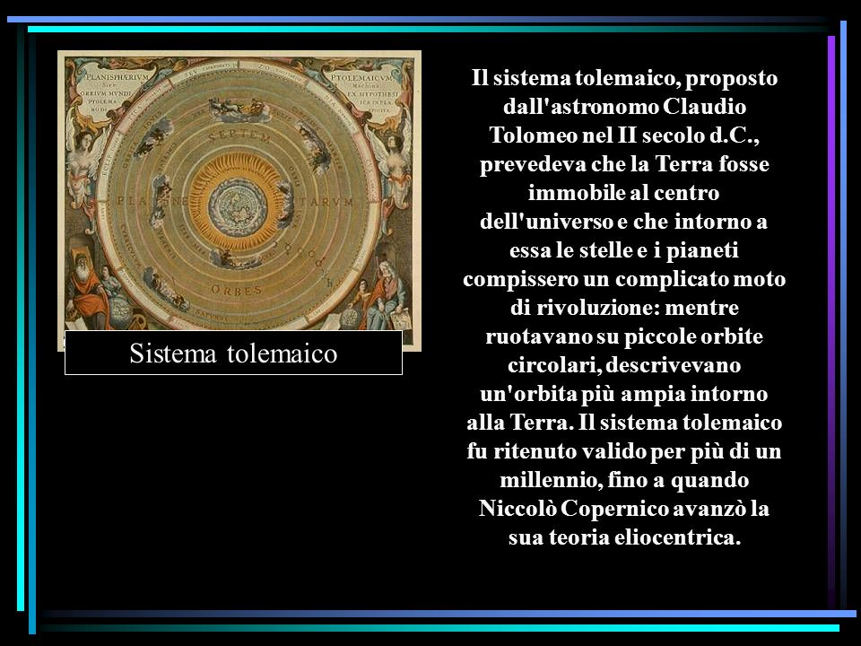 Il sistema tolemaico, proposto dall astronomo Claudio Tolomeo nel II secolo d.C., prevedeva che la Terra fosse immobile al centro dell universo e che intorno a essa le stelle e i pianeti compissero un complicato moto di rivoluzione: mentre ruotavano su piccole orbite circolari, descrivevano un orbita più ampia intorno alla Terra. Il sistema tolemaico fu ritenuto valido per più di un millennio, fino a quando Niccolò Copernico avanzò la sua teoria eliocentrica.