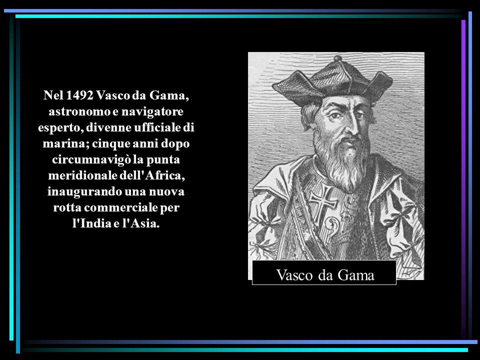 Nel 1492 Vasco da Gama, astronomo e navigatore esperto, divenne ufficiale di marina; cinque anni dopo circumnavigò la punta meridionale dell Africa, inaugurando una nuova rotta commerciale per l India e l Asia.