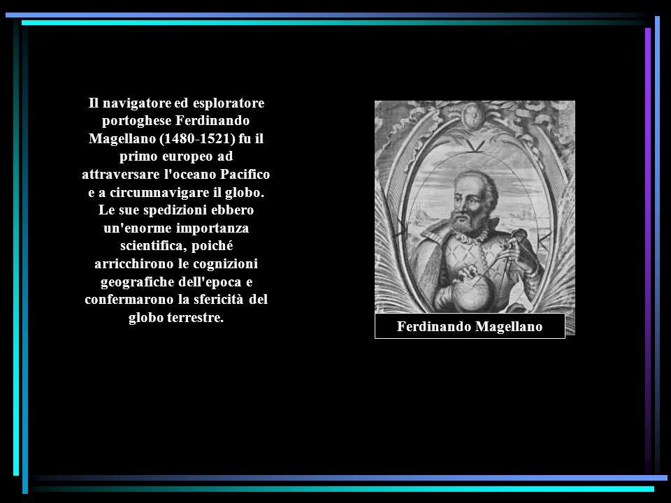 Il navigatore ed esploratore portoghese Ferdinando Magellano (1480-1521) fu il primo europeo ad attraversare l oceano Pacifico e a circumnavigare il globo. Le sue spedizioni ebbero un enorme importanza scientifica, poiché arricchirono le cognizioni geografiche dell epoca e confermarono la sfericità del globo terrestre.