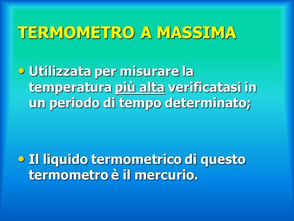 TERMOMETRO A MASSIMA Utilizzata per misurare la temperatura più alta verificatasi in un periodo di tempo determinato;