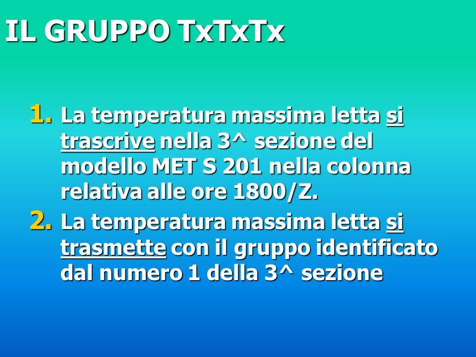 IL GRUPPO TxTxTx La temperatura massima letta si trascrive nella 3^ sezione del modello MET S 201 nella colonna relativa alle ore 1800/Z.