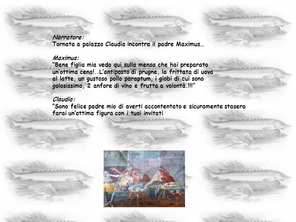 Narratore: Tornata a palazzo Claudia incontra il padre Maximus… Maximus: Bene figlia mia vedo qui sulla mensa che hai preparato.