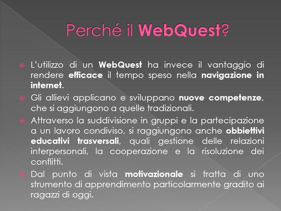 Perché il WebQuest L'utilizzo di un WebQuest ha invece il vantaggio di rendere efficace il tempo speso nella navigazione in internet.