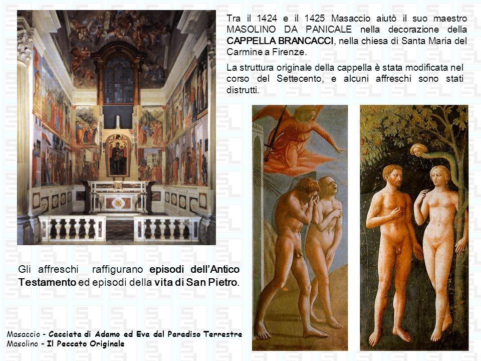 Tra il 1424 e il 1425 Masaccio aiutò il suo maestro MASOLINO DA PANICALE nella decorazione della CAPPELLA BRANCACCI, nella chiesa di Santa Maria del Carmine a Firenze.
