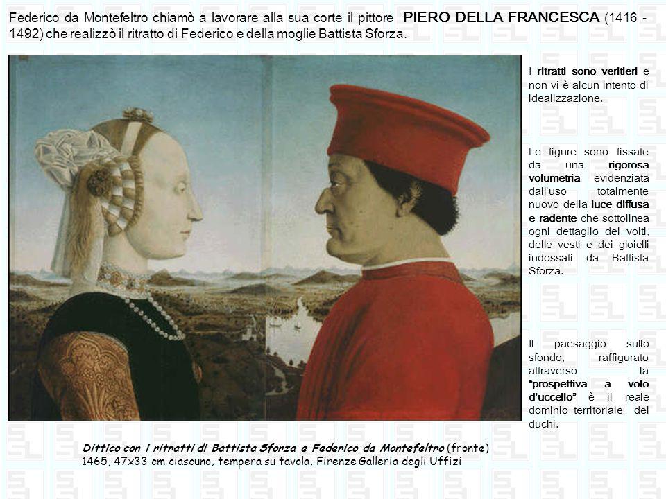Federico da Montefeltro chiamò a lavorare alla sua corte il pittore PIERO DELLA FRANCESCA (1416 -1492) che realizzò il ritratto di Federico e della moglie Battista Sforza.