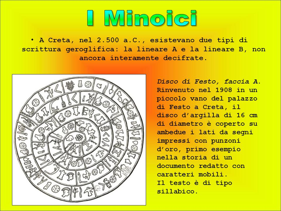 I Minoici A Creta, nel 2.500 a.C., esistevano due tipi di scrittura geroglifica: la lineare A e la lineare B, non ancora interamente decifrate.