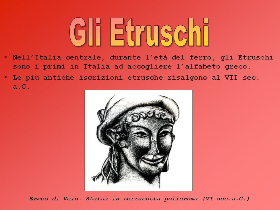 Gli Etruschi Nell'Italia centrale, durante l'età del ferro, gli Etruschi sono i primi in Italia ad accogliere l'alfabeto greco.