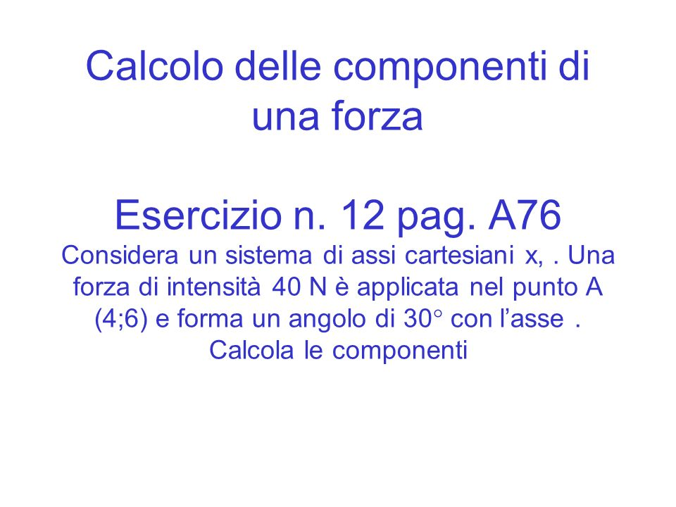 Calcolo delle componenti di una forza Esercizio n. 12 pag