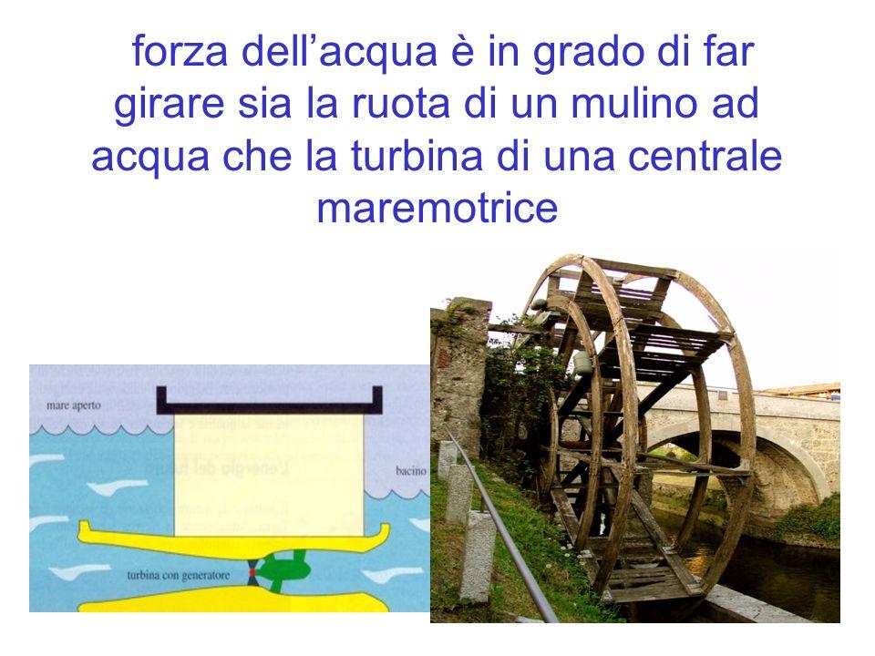 forza dell'acqua è in grado di far girare sia la ruota di un mulino ad acqua che la turbina di una centrale maremotrice
