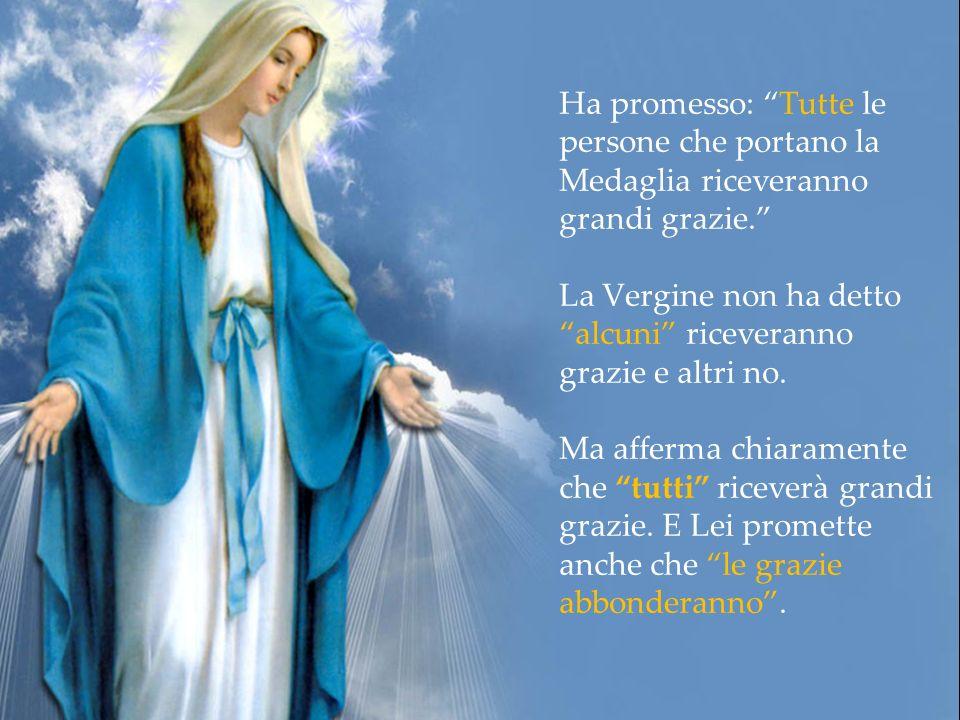 Ha promesso: Tutte le persone che portano la Medaglia riceveranno grandi grazie. La Vergine non ha detto alcuni riceveranno grazie e altri no.