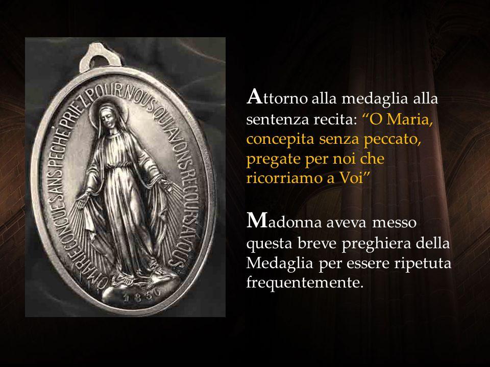 Attorno alla medaglia alla sentenza recita: O Maria, concepita senza peccato, pregate per noi che ricorriamo a Voi Madonna aveva messo questa breve preghiera della Medaglia per essere ripetuta frequentemente.