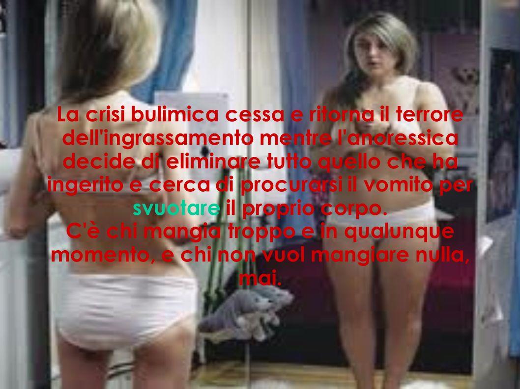La crisi bulimica cessa e ritorna il terrore dell ingrassamento mentre l anoressica decide di eliminare tutto quello che ha ingerito e cerca di procurarsi il vomito per svuotare il proprio corpo.