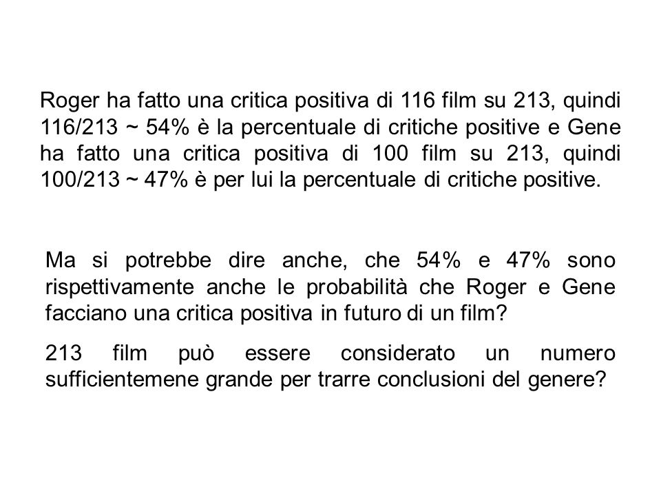 Roger ha fatto una critica positiva di 116 film su 213, quindi 116/213 ~ 54% è la percentuale di critiche positive e Gene ha fatto una critica positiva di 100 film su 213, quindi 100/213 ~ 47% è per lui la percentuale di critiche positive.