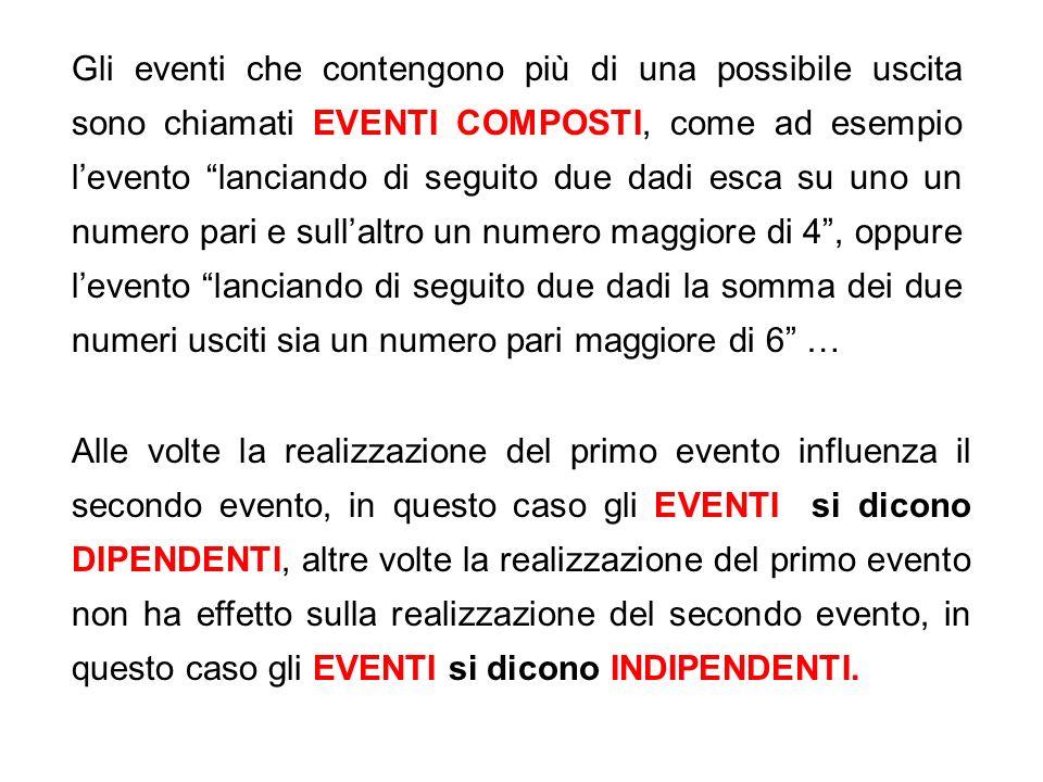 Gli eventi che contengono più di una possibile uscita sono chiamati EVENTI COMPOSTI, come ad esempio l'evento lanciando di seguito due dadi esca su uno un numero pari e sull'altro un numero maggiore di 4 , oppure l'evento lanciando di seguito due dadi la somma dei due numeri usciti sia un numero pari maggiore di 6 …