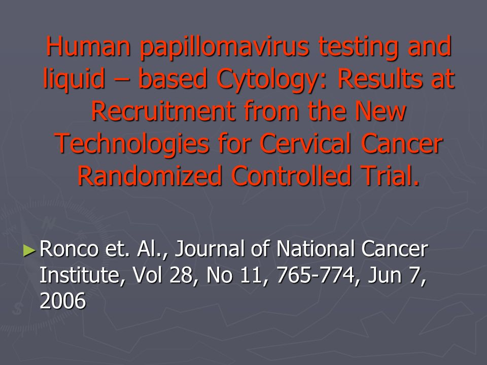 Human papillomavirus testing and liquid – based Cytology: Results at Recruitment from the New Technologies for Cervical Cancer Randomized Controlled Trial.