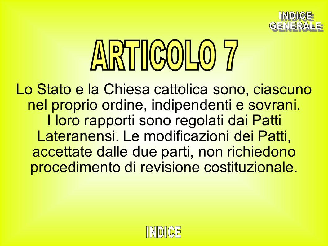 INDICE GENERALE. ARTICOLO 7. Lo Stato e la Chiesa cattolica sono, ciascuno nel proprio ordine, indipendenti e sovrani.