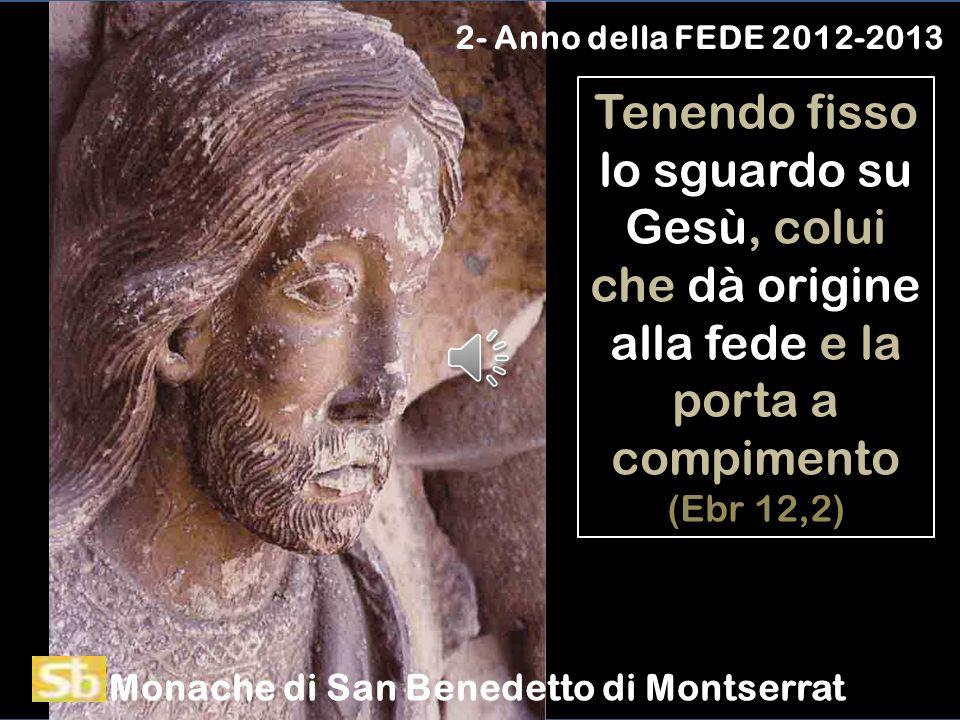 2- Anno della FEDE 2012-2013 Tenendo fisso lo sguardo su Gesù, colui che dà origine alla fede e la porta a compimento (Ebr 12,2)