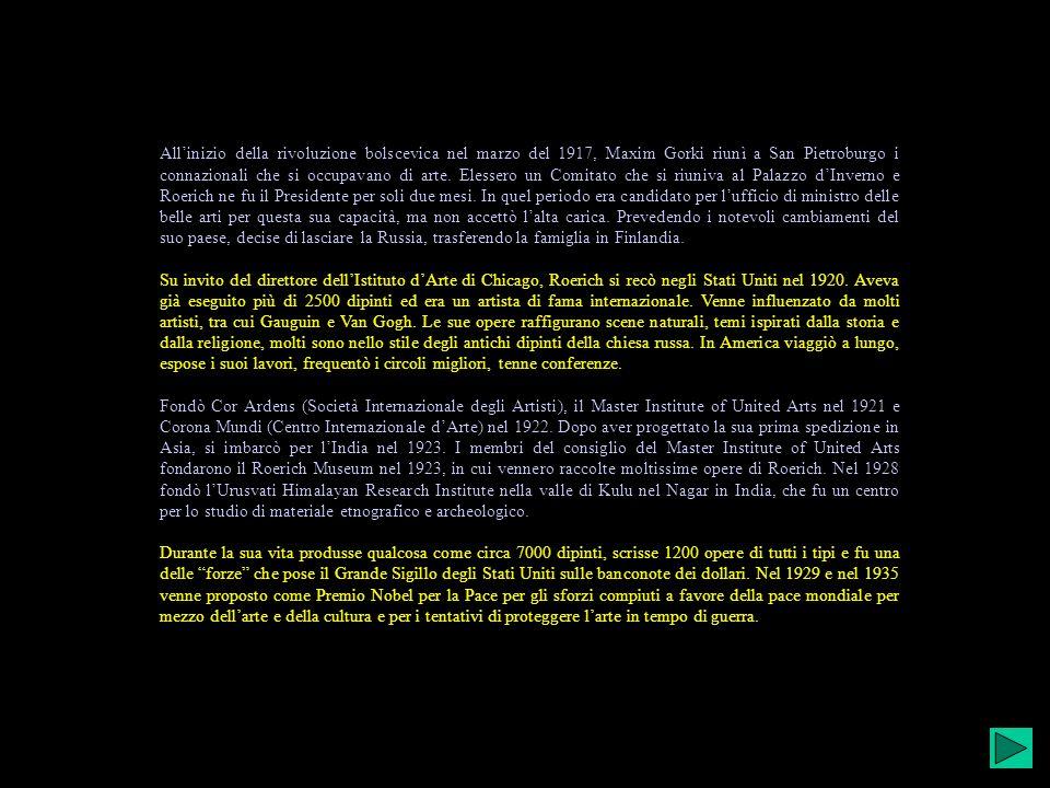 All'inizio della rivoluzione bolscevica nel marzo del 1917, Maxim Gorki riunì a San Pietroburgo i connazionali che si occupavano di arte. Elessero un Comitato che si riuniva al Palazzo d'Inverno e Roerich ne fu il Presidente per soli due mesi. In quel periodo era candidato per l'ufficio di ministro delle belle arti per questa sua capacità, ma non accettò l'alta carica. Prevedendo i notevoli cambiamenti del suo paese, decise di lasciare la Russia, trasferendo la famiglia in Finlandia.