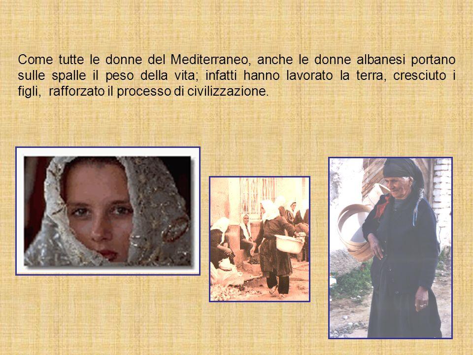 Come tutte le donne del Mediterraneo, anche le donne albanesi portano sulle spalle il peso della vita; infatti hanno lavorato la terra, cresciuto i figli, rafforzato il processo di civilizzazione.