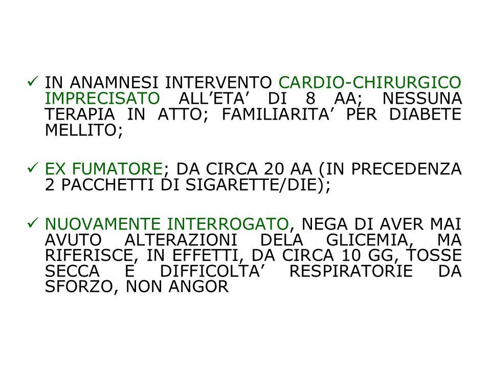 IN ANAMNESI INTERVENTO CARDIO-CHIRURGICO IMPRECISATO ALL'ETA' DI 8 AA; NESSUNA TERAPIA IN ATTO; FAMILIARITA' PER DIABETE MELLITO;