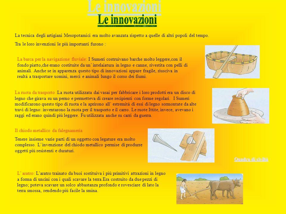 Le innovazioni La tecnica degli artigiani Mesopotamici era molto avanzata rispetto a quelle di altri popoli del tempo.