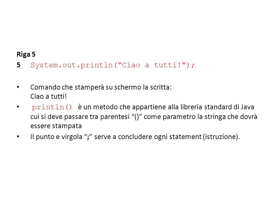 Riga 5 5 System.out.println( Ciao a tutti! ); Comando che stamperà su schermo la scritta: Ciao a tutti!