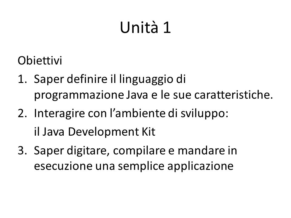 Unità 1 Obiettivi. Saper definire il linguaggio di programmazione Java e le sue caratteristiche. Interagire con l'ambiente di sviluppo: