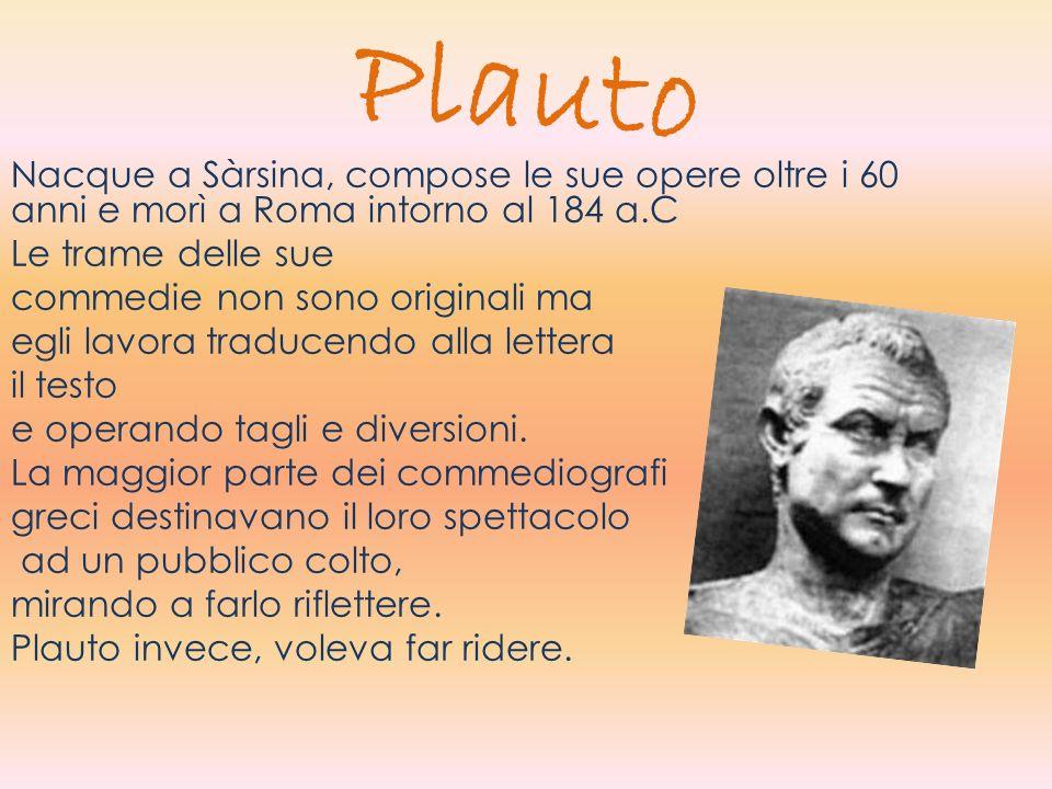 Plauto Nacque a Sàrsina, compose le sue opere oltre i 60 anni e morì a Roma intorno al 184 a.C. Le trame delle sue.