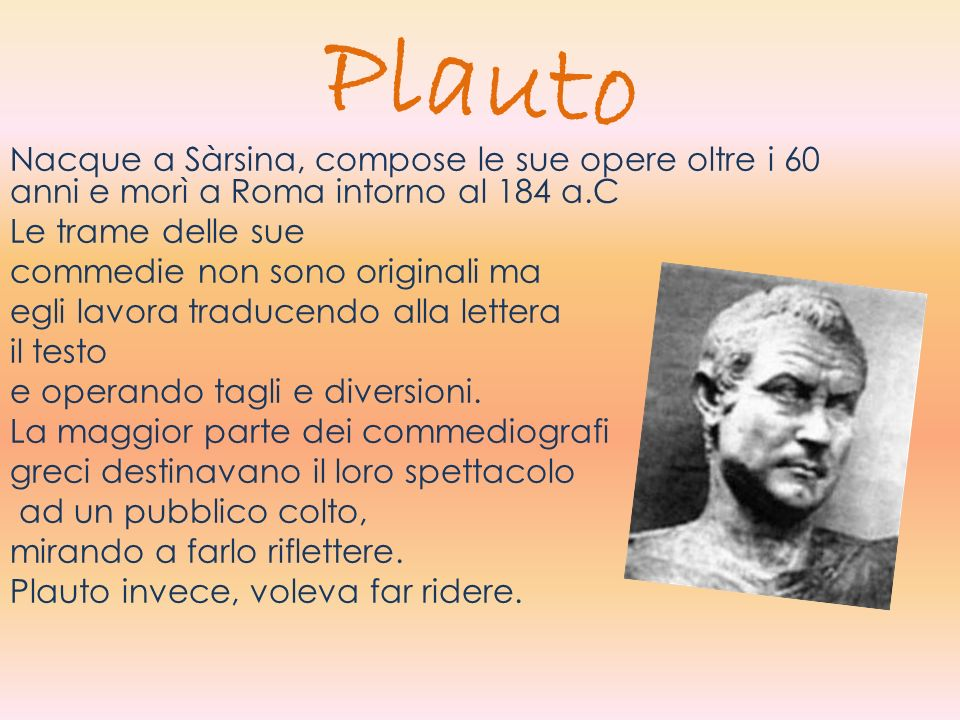 PlautoNacque a Sàrsina, compose le sue opere oltre i 60 anni e morì a Roma intorno al 184 a.C. Le trame delle sue.