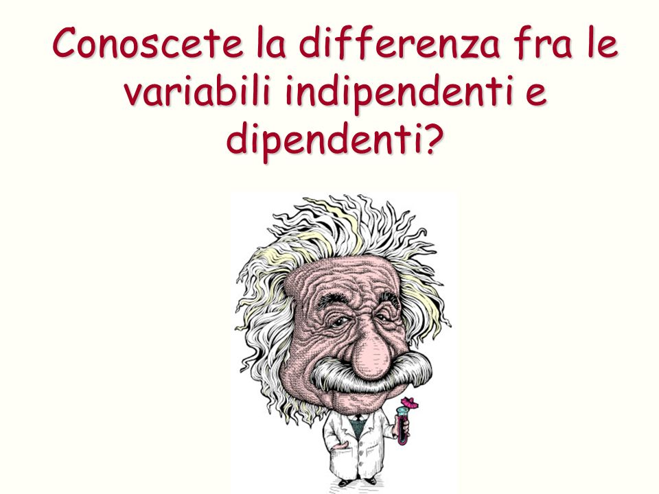 Conoscete la differenza fra le variabili indipendenti e dipendenti