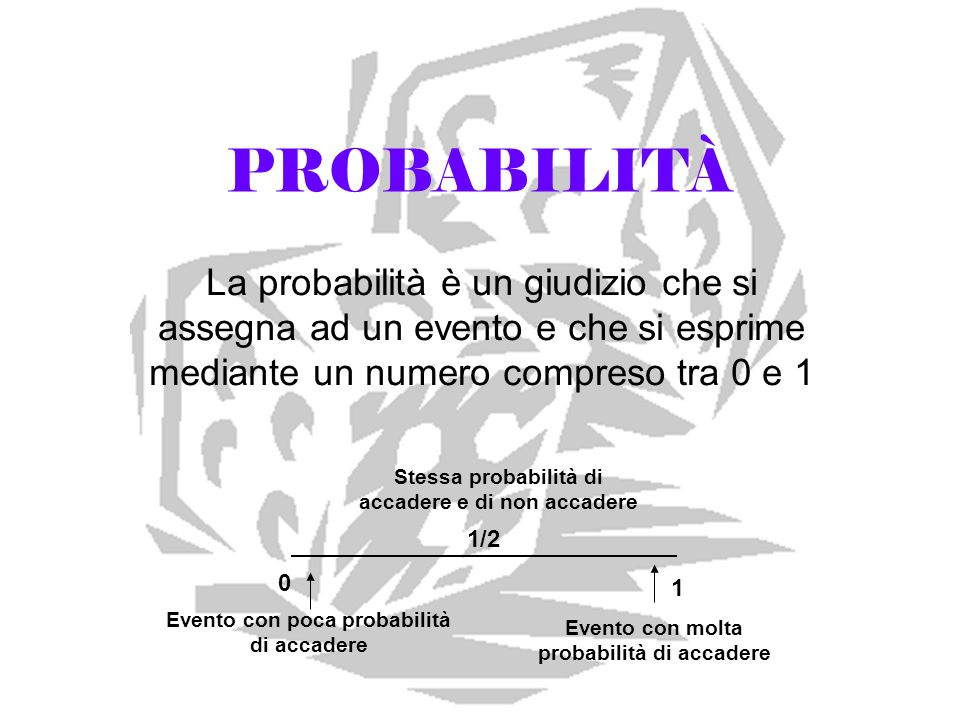 PROBABILITÀ La probabilità è un giudizio che si assegna ad un evento e che si esprime mediante un numero compreso tra 0 e 1.