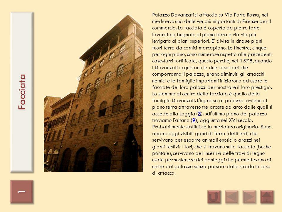 Palazzo Davanzati si affaccia su Via Porta Rossa, nel medioevo una delle vie più importanti di Firenze per il commercio. La facciata è coperta da pietra forte lavorata a bugnato al piano terra e via via più levigata ai piani superiori. E divisa in cinque piani fuori terra da cornici marcapiano. Le finestre, cinque per ogni piano, sono numerose rispetto alle precedenti case-torri fortificate, questo perché, nel 1578, quando i Davanzati acquistano le due case-torri che comporranno il palazzo, erano diminuiti gli attacchi nemici e le famiglie importanti iniziarono ad usare le facciate dei loro palazzi per mostrare il loro prestigio. Lo stemma al centro della facciata è quello della famiglia Davanzati. L ingresso al palazzo avviene al piano terra attraverso tre arcate ad arco dalle quali si accede alla Loggia (3). All ultimo piano del palazzo troviamo l altana (9), aggiunta nel XVI secolo. Probabilmente sostituisce la merlatura originaria. Sono ancora oggi visibili ganci di ferro (detti erri) che servivano per esporre animali esotici o arazzi nei giorni festivi. I fori, che si trovano sulla facciata (buche pontaie), servivano per inserirvi delle travi di legno usate per sostenere dei ponteggi che permettevano di uscire dal palazzo senza passare dalla strada in caso di attacco.
