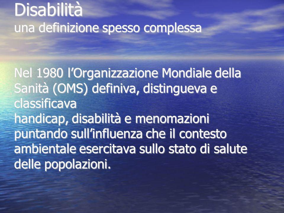 Disabilità una definizione spesso complessa Nel 1980 l'Organizzazione Mondiale della Sanità (OMS) definiva, distingueva e classificava handicap, disabilità e menomazioni puntando sull'influenza che il contesto ambientale esercitava sullo stato di salute delle popolazioni.