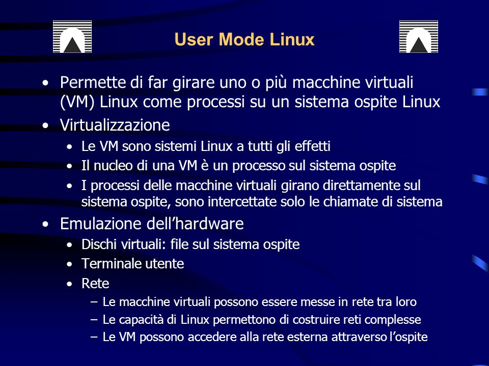 User Mode Linux Permette di far girare uno o più macchine virtuali (VM) Linux come processi su un sistema ospite Linux.
