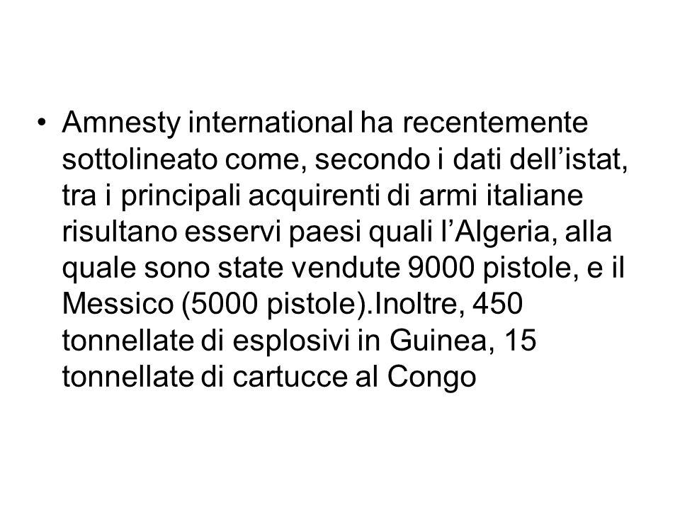 Amnesty international ha recentemente sottolineato come, secondo i dati dell'istat, tra i principali acquirenti di armi italiane risultano esservi paesi quali l'Algeria, alla quale sono state vendute 9000 pistole, e il Messico (5000 pistole).Inoltre, 450 tonnellate di esplosivi in Guinea, 15 tonnellate di cartucce al Congo